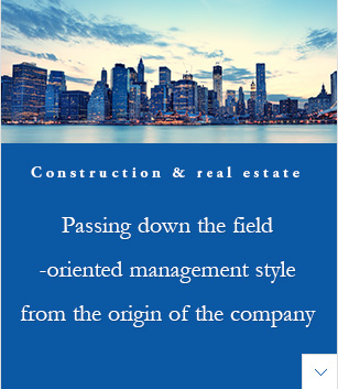 Construction & real estate | Passing down the field-oriented management style from the origin of the company